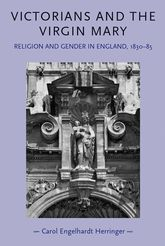 Victorians and the Virgin Mary: Religion and Gender in England 1830 - 1885