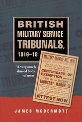British Military Service Tribunals, 1916–18: A Very Much Abused Body of Men