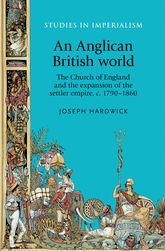 An Anglican British worldThe Church of England and the expansion of the settler empire, c. 1790-1860